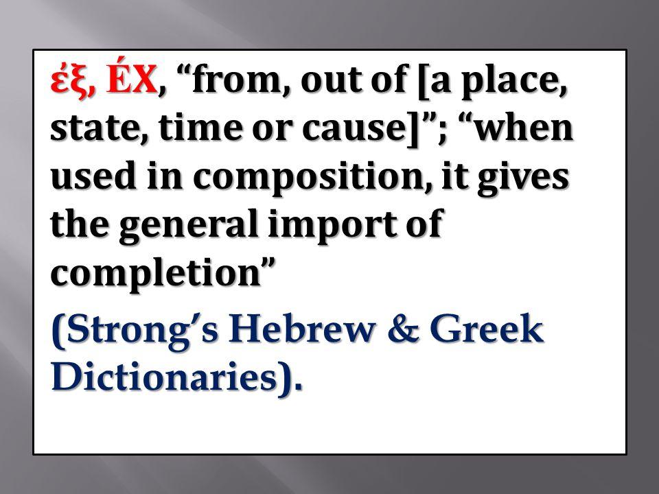 ἐξ, ÉX, from, out of [a place, state, time or cause] ; when used in composition, it gives the general import of completion (Strong's Hebrew & Greek Dictionaries).